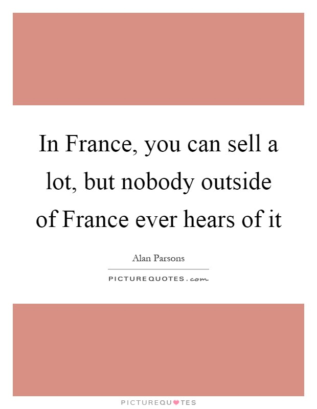 In France, you can sell a lot, but nobody outside of France ever hears of it Picture Quote #1
