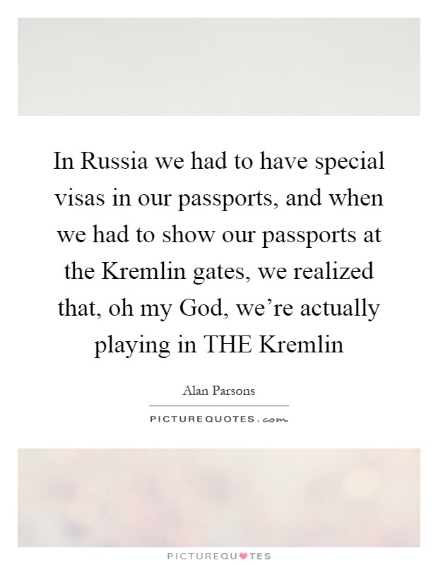 In Russia we had to have special visas in our passports, and when we had to show our passports at the Kremlin gates, we realized that, oh my God, we're actually playing in THE Kremlin Picture Quote #1