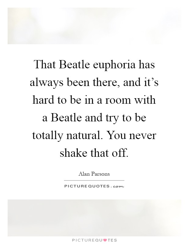 That Beatle euphoria has always been there, and it's hard to be in a room with a Beatle and try to be totally natural. You never shake that off Picture Quote #1