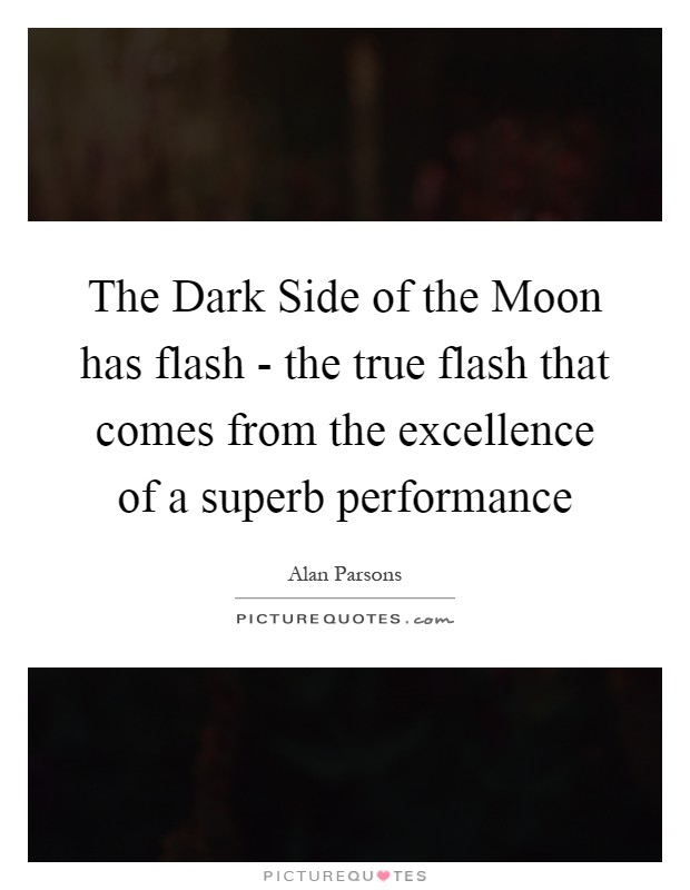 The Dark Side of the Moon has flash - the true flash that comes from the excellence of a superb performance Picture Quote #1
