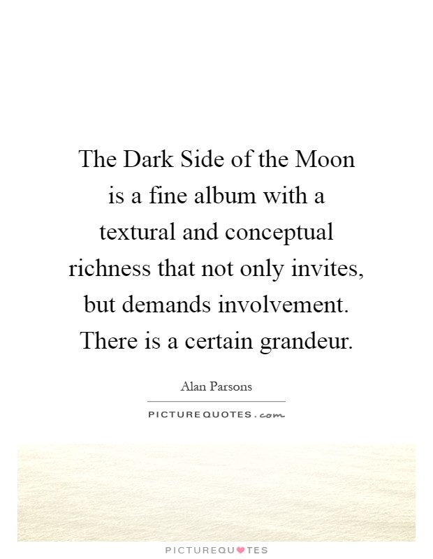 The Dark Side of the Moon is a fine album with a textural and conceptual richness that not only invites, but demands involvement. There is a certain grandeur Picture Quote #1