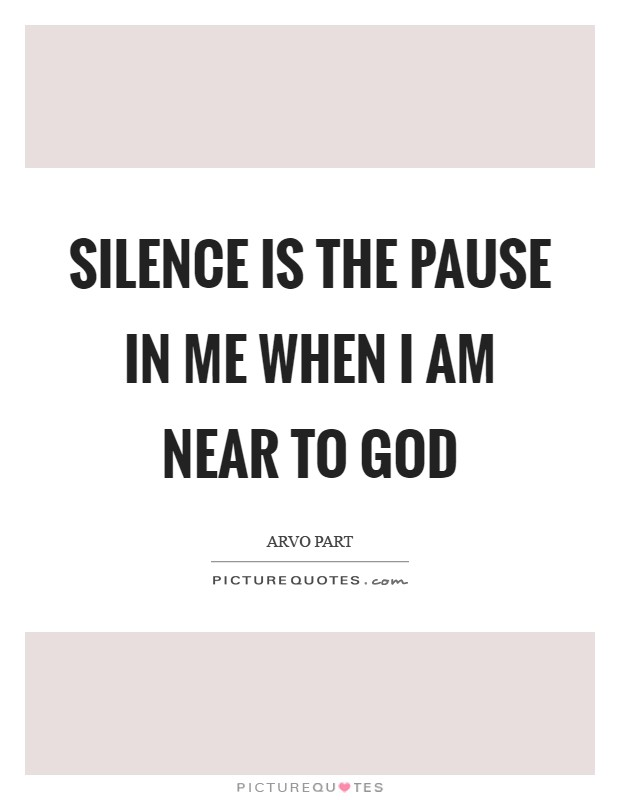 Silence is the pause in me when I am near to God Picture Quote #1