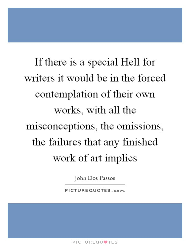 If there is a special Hell for writers it would be in the forced contemplation of their own works, with all the misconceptions, the omissions, the failures that any finished work of art implies Picture Quote #1
