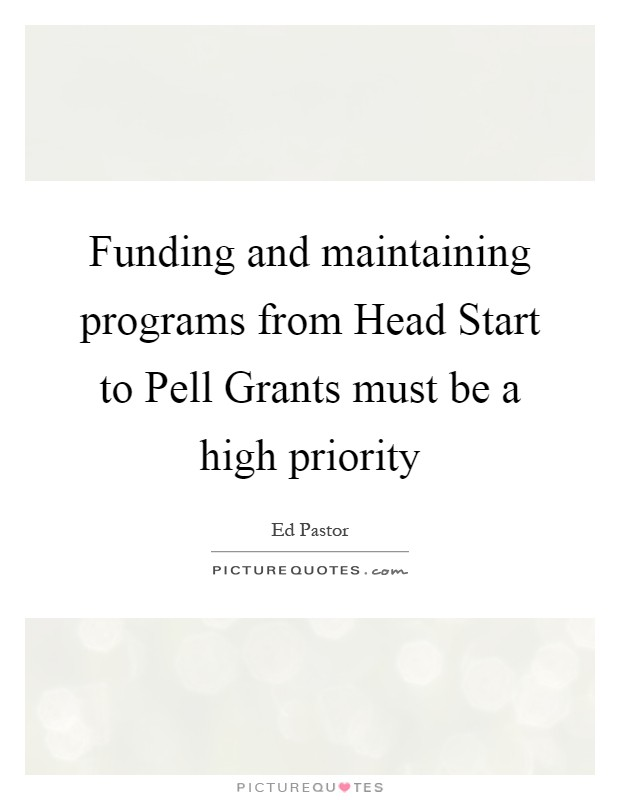 Funding and maintaining programs from Head Start to Pell Grants must be a high priority Picture Quote #1