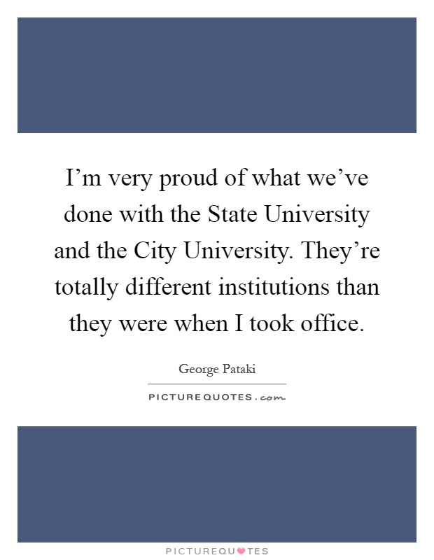 I'm very proud of what we've done with the State University and the City University. They're totally different institutions than they were when I took office Picture Quote #1