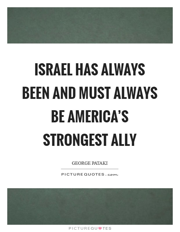Israel has always been and must always be America's strongest ally Picture Quote #1
