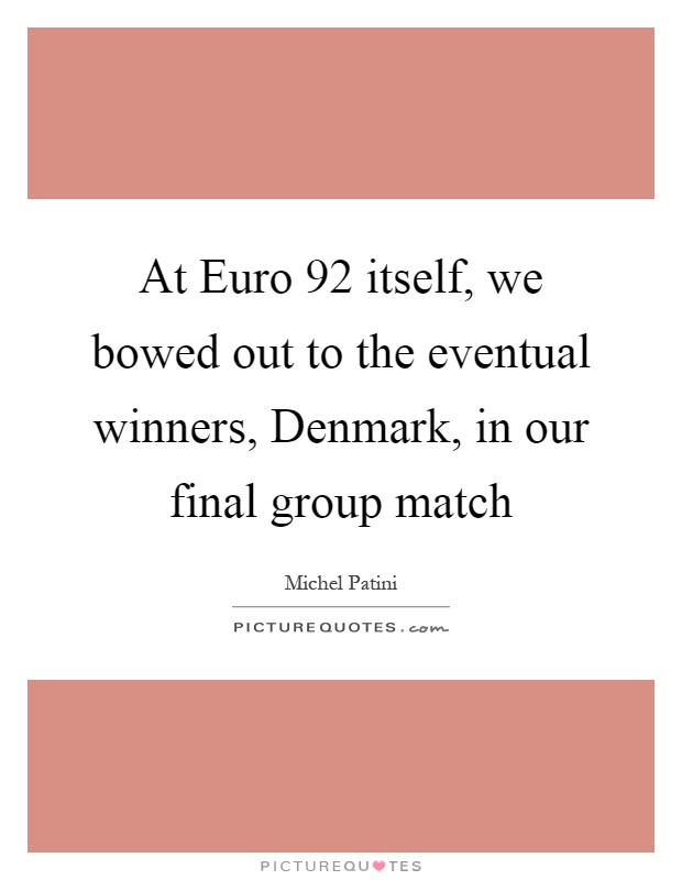 At Euro  92 itself, we bowed out to the eventual winners, Denmark, in our final group match Picture Quote #1