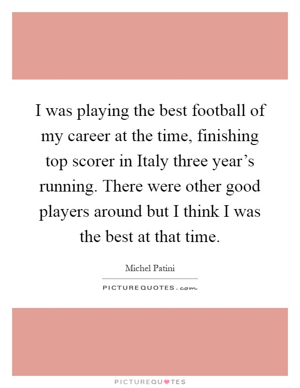 I was playing the best football of my career at the time, finishing top scorer in Italy three year's running. There were other good players around but I think I was the best at that time Picture Quote #1
