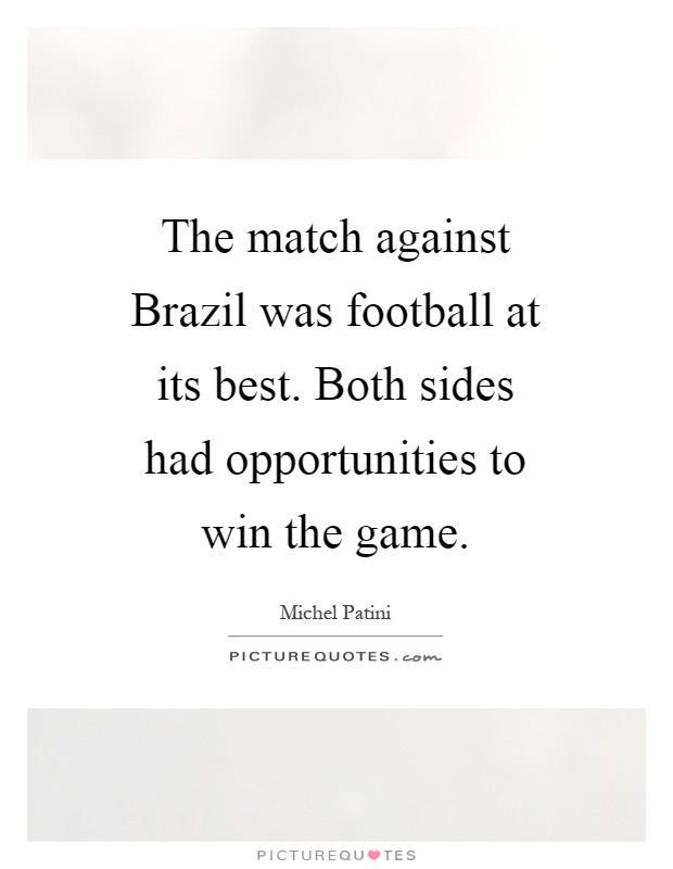 The match against Brazil was football at its best. Both sides had opportunities to win the game Picture Quote #1