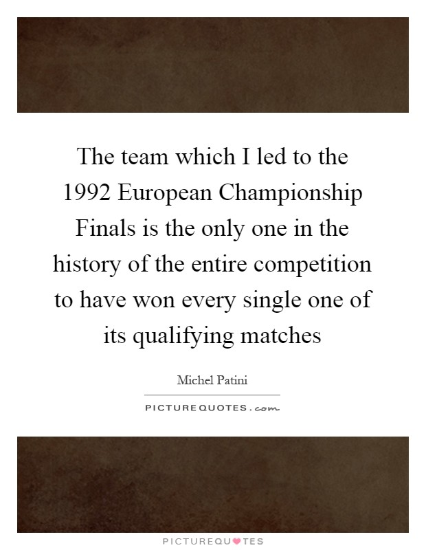 The team which I led to the 1992 European Championship Finals is the only one in the history of the entire competition to have won every single one of its qualifying matches Picture Quote #1