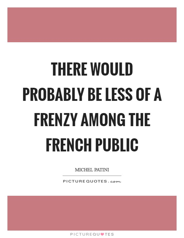 There would probably be less of a frenzy among the French public Picture Quote #1