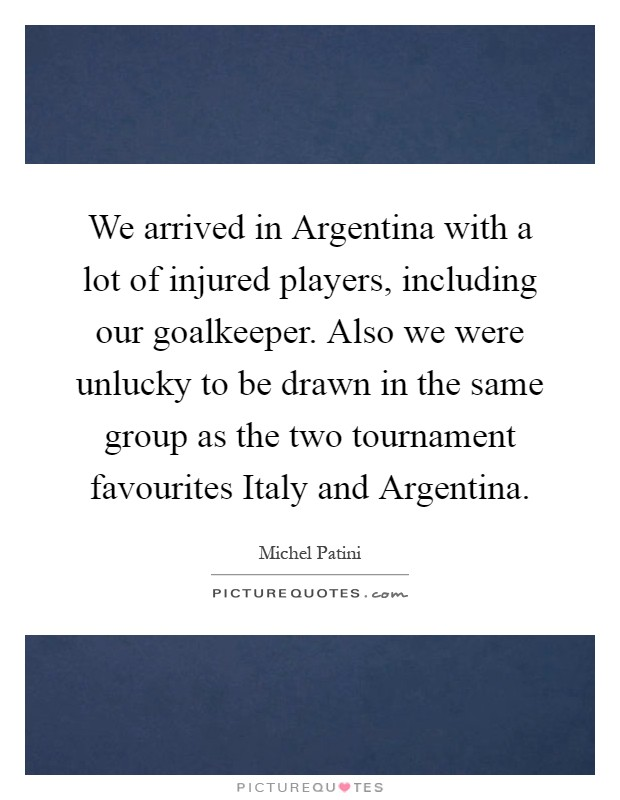 We arrived in Argentina with a lot of injured players, including our goalkeeper. Also we were unlucky to be drawn in the same group as the two tournament favourites Italy and Argentina Picture Quote #1