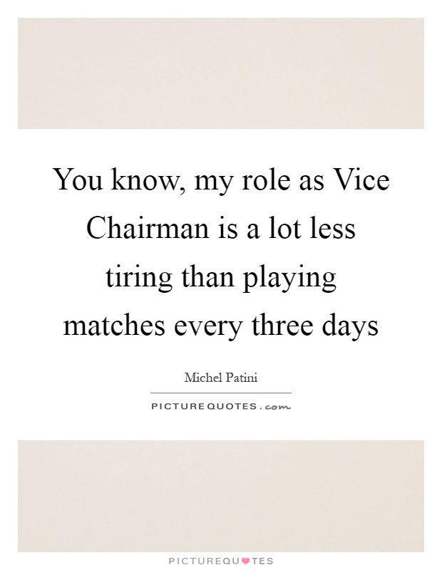 You know, my role as Vice Chairman is a lot less tiring than playing matches every three days Picture Quote #1