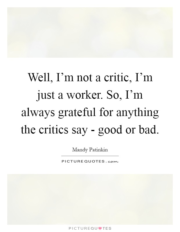 Well, I'm not a critic, I'm just a worker. So, I'm always grateful for anything the critics say - good or bad Picture Quote #1