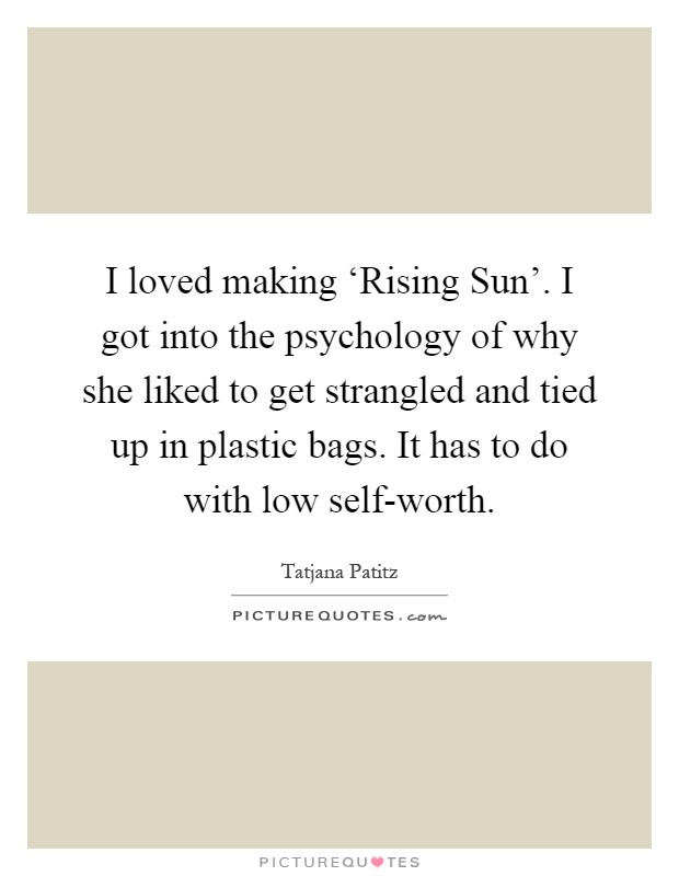 I loved making 'Rising Sun'. I got into the psychology of why she liked to get strangled and tied up in plastic bags. It has to do with low self-worth Picture Quote #1