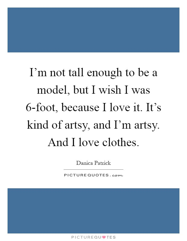 I'm not tall enough to be a model, but I wish I was 6-foot, because I love it. It's kind of artsy, and I'm artsy. And I love clothes Picture Quote #1