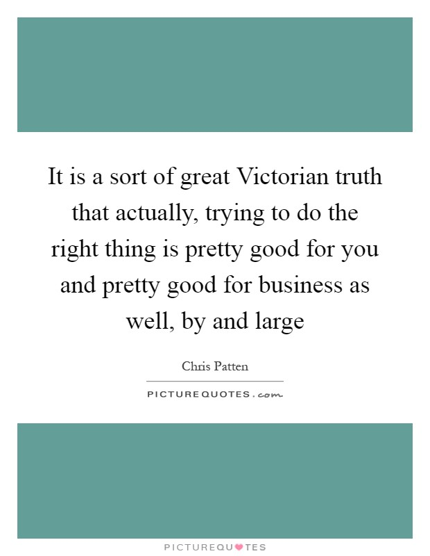 It is a sort of great Victorian truth that actually, trying to do the right thing is pretty good for you and pretty good for business as well, by and large Picture Quote #1