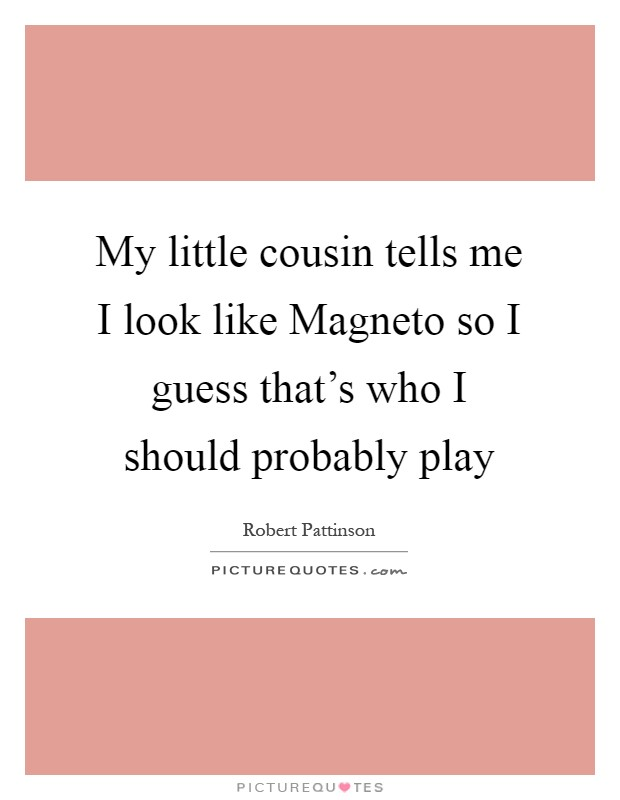 My little cousin tells me I look like Magneto so I guess that's who I should probably play Picture Quote #1