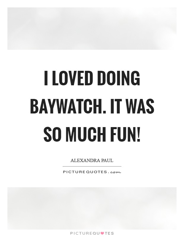 I loved doing Baywatch. It was so much fun! Picture Quote #1