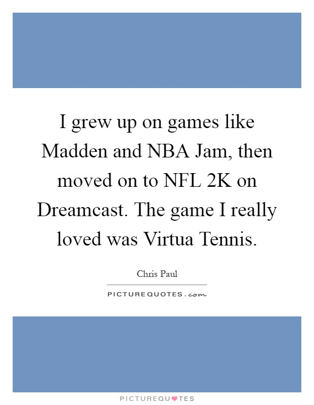 I grew up on games like Madden and NBA Jam, then moved on to NFL 2K on Dreamcast. The game I really loved was Virtua Tennis Picture Quote #1