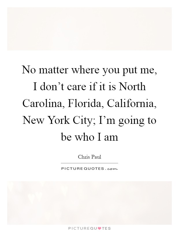 No matter where you put me, I don't care if it is North Carolina, Florida, California, New York City; I'm going to be who I am Picture Quote #1