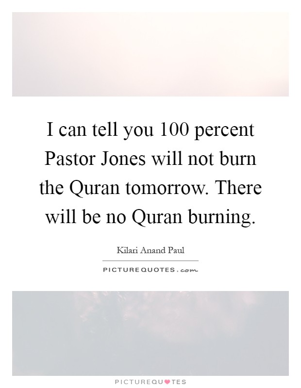I can tell you 100 percent Pastor Jones will not burn the Quran tomorrow. There will be no Quran burning Picture Quote #1