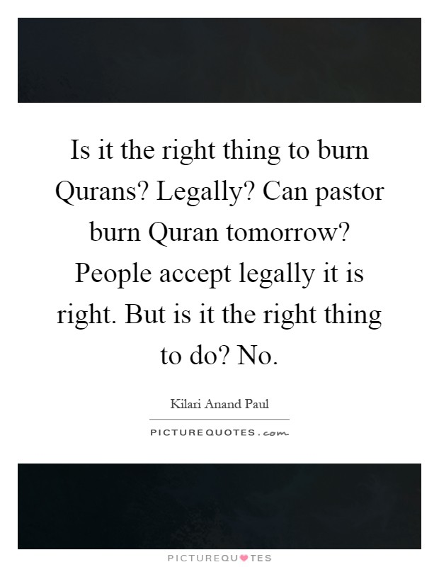 Is it the right thing to burn Qurans? Legally? Can pastor burn Quran tomorrow? People accept legally it is right. But is it the right thing to do? No Picture Quote #1