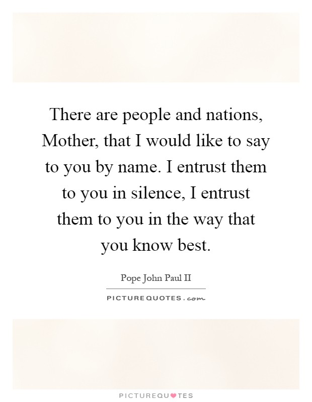 There are people and nations, Mother, that I would like to say to you by name. I entrust them to you in silence, I entrust them to you in the way that you know best Picture Quote #1