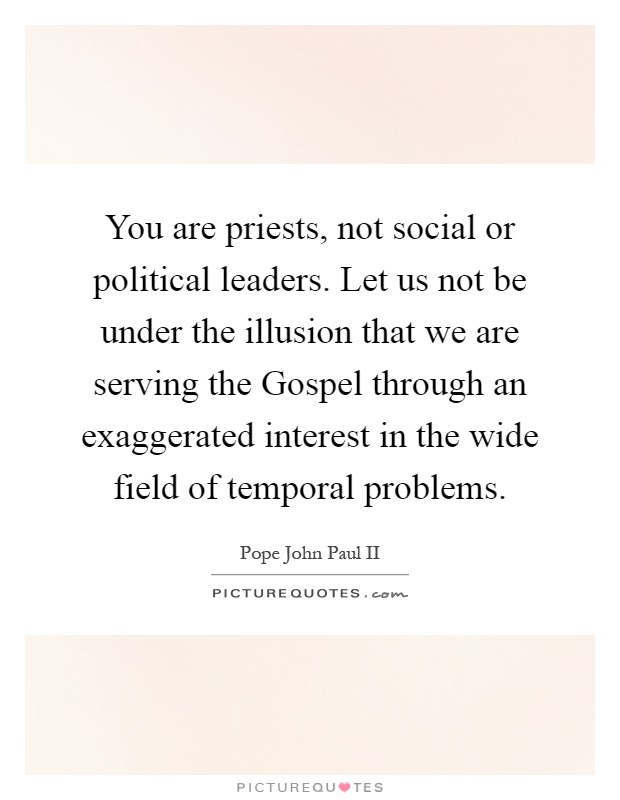 You are priests, not social or political leaders. Let us not be under the illusion that we are serving the Gospel through an exaggerated interest in the wide field of temporal problems Picture Quote #1