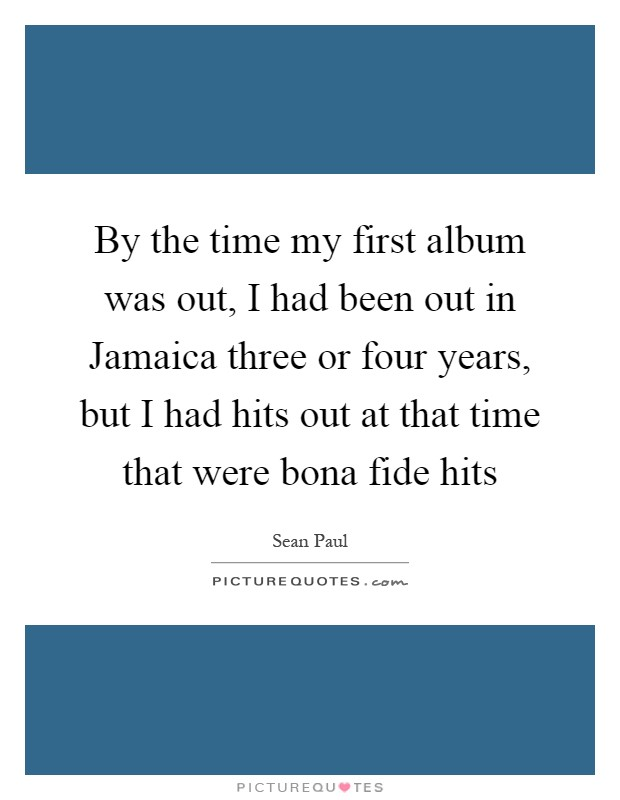 By the time my first album was out, I had been out in Jamaica three or four years, but I had hits out at that time that were bona fide hits Picture Quote #1