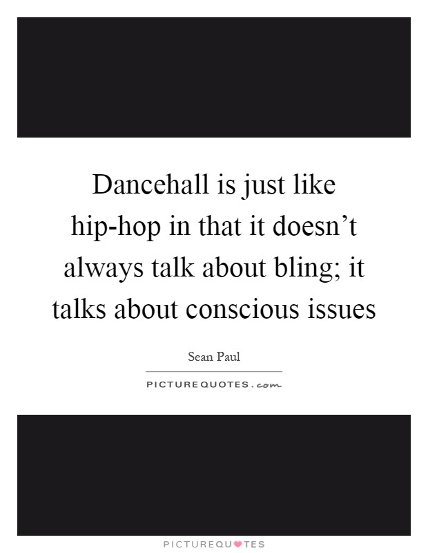 Dancehall is just like hip-hop in that it doesn't always talk about bling; it talks about conscious issues Picture Quote #1