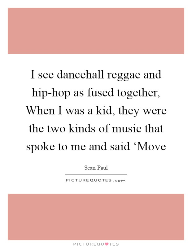I see dancehall reggae and hip-hop as fused together, When I was a kid, they were the two kinds of music that spoke to me and said 'Move Picture Quote #1