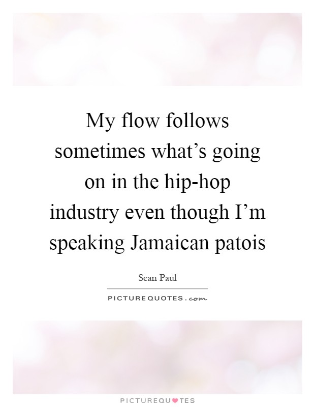 My flow follows sometimes what's going on in the hip-hop industry even though I'm speaking Jamaican patois Picture Quote #1
