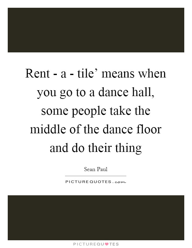 Rent - a - tile' means when you go to a dance hall, some people take the middle of the dance floor and do their thing Picture Quote #1