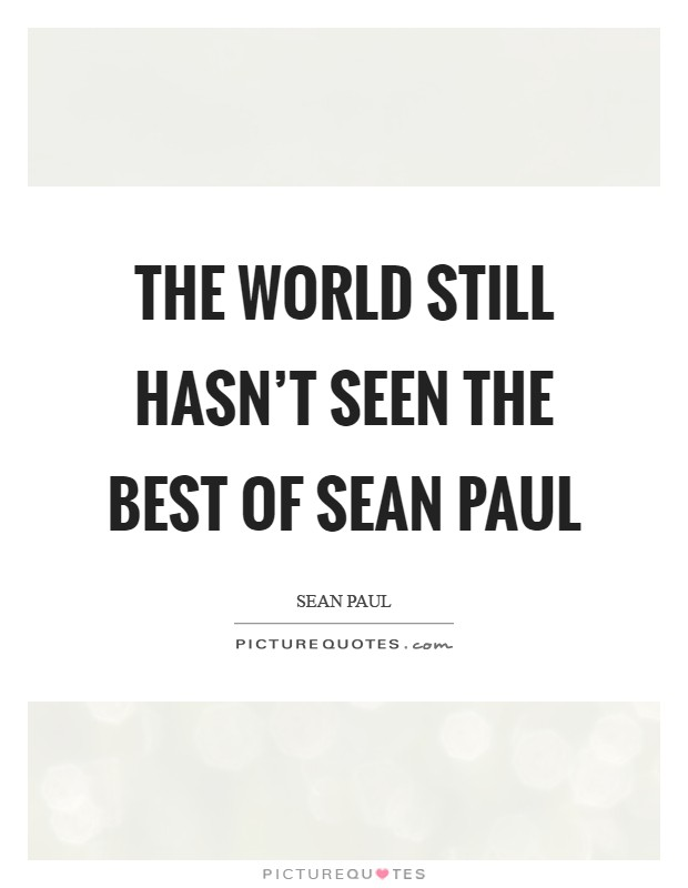 The world still hasn't seen the best of Sean Paul Picture Quote #1