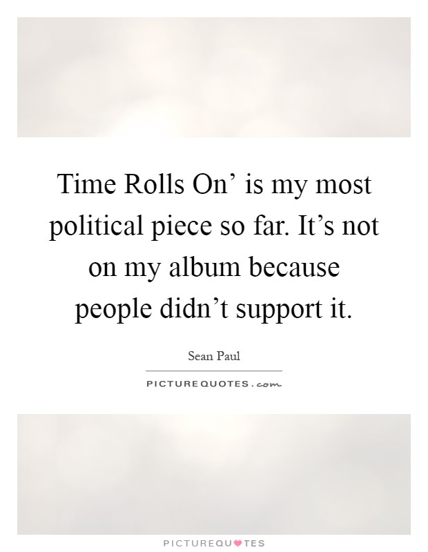 Time Rolls On' is my most political piece so far. It's not on my album because people didn't support it Picture Quote #1