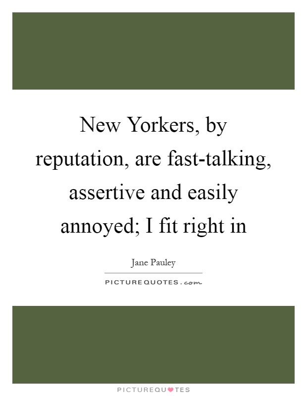 New Yorkers, by reputation, are fast-talking, assertive and easily annoyed; I fit right in Picture Quote #1