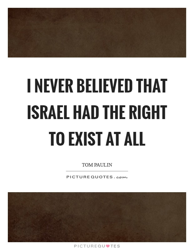 I never believed that Israel had the right to exist at all Picture Quote #1