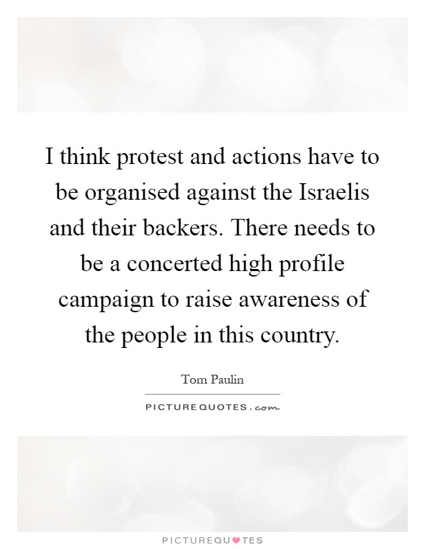 I think protest and actions have to be organised against the Israelis and their backers. There needs to be a concerted high profile campaign to raise awareness of the people in this country Picture Quote #1
