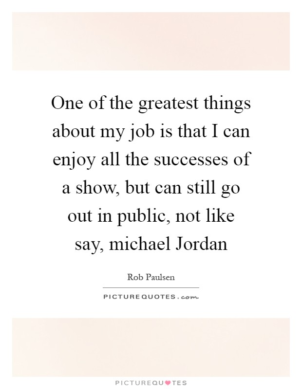 One of the greatest things about my job is that I can enjoy all the successes of a show, but can still go out in public, not like say, michael Jordan Picture Quote #1