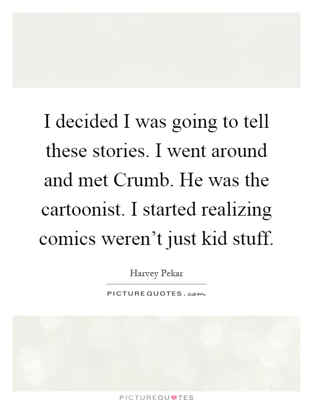 I decided I was going to tell these stories. I went around and met Crumb. He was the cartoonist. I started realizing comics weren't just kid stuff Picture Quote #1