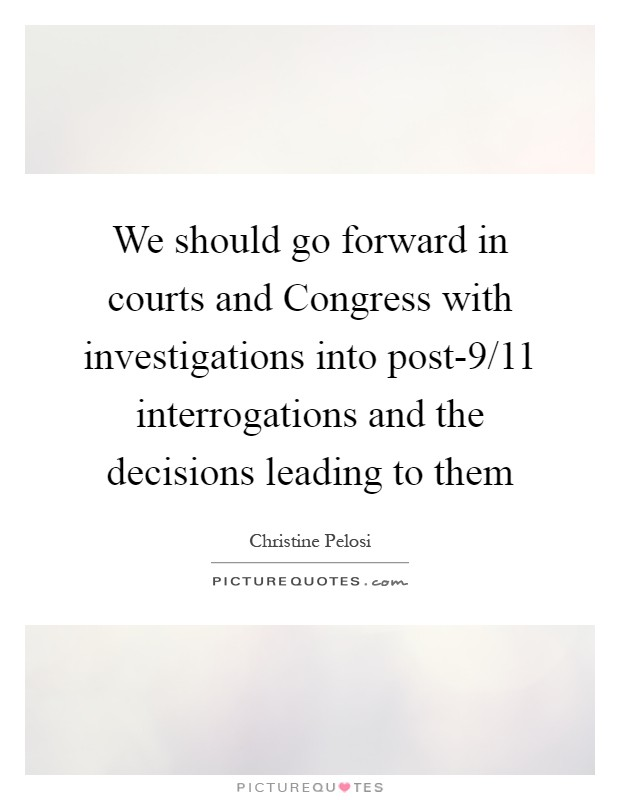 We should go forward in courts and Congress with investigations into post-9/11 interrogations and the decisions leading to them Picture Quote #1