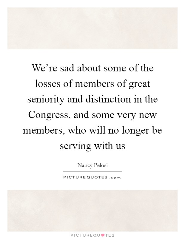 We're sad about some of the losses of members of great seniority and distinction in the Congress, and some very new members, who will no longer be serving with us Picture Quote #1