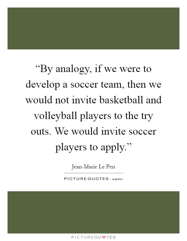 """By analogy, if we were to develop a soccer team, then we would not invite basketball and volleyball players to the try outs. We would invite soccer players to apply."" Picture Quote #1"