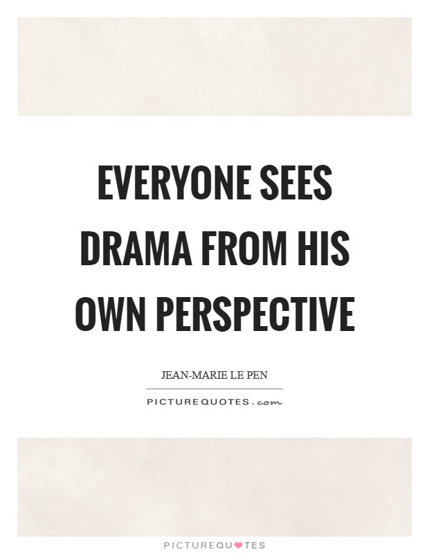 Everyone sees drama from his own perspective Picture Quote #1
