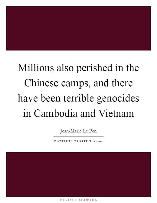 Millions also perished in the Chinese camps, and there have been terrible genocides in Cambodia and Vietnam Picture Quote #1