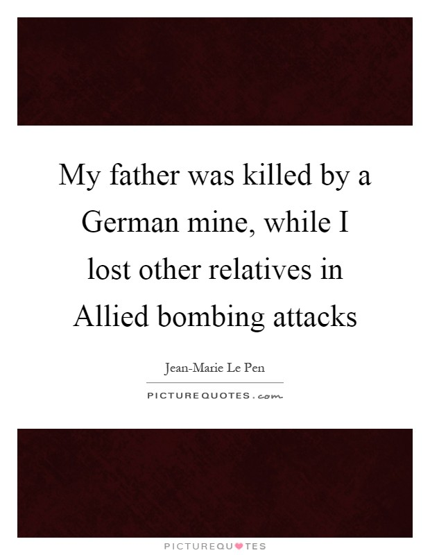 My father was killed by a German mine, while I lost other relatives in Allied bombing attacks Picture Quote #1