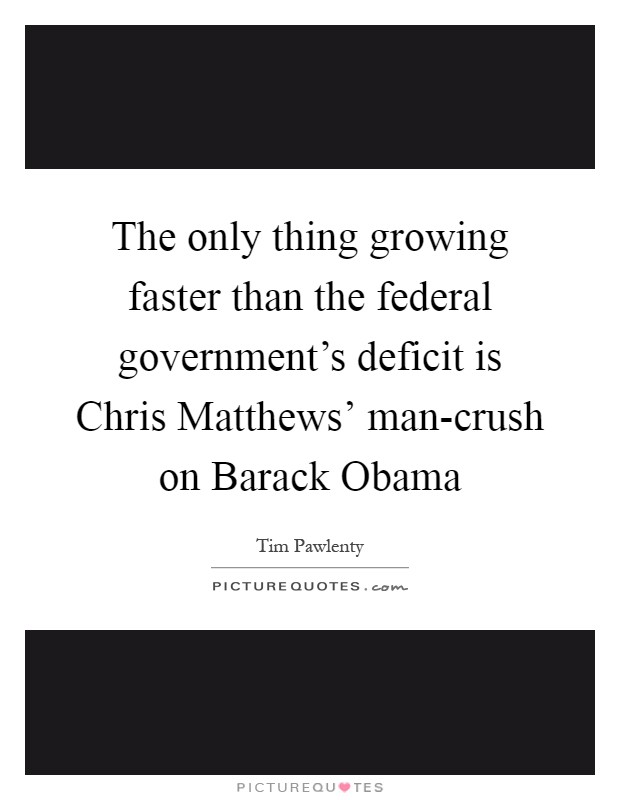 The only thing growing faster than the federal government's deficit is Chris Matthews' man-crush on Barack Obama Picture Quote #1