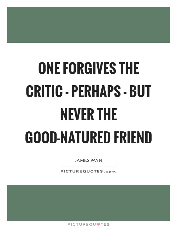 One forgives the critic - perhaps - but never the good-natured friend Picture Quote #1