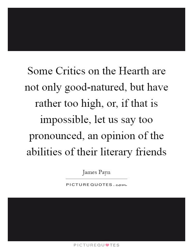 Some Critics on the Hearth are not only good-natured, but have rather too high, or, if that is impossible, let us say too pronounced, an opinion of the abilities of their literary friends Picture Quote #1